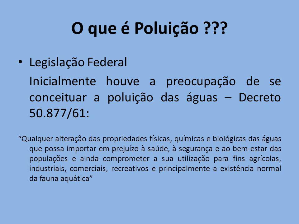 O que é Poluição ??? Legislação Federal Inicialmente houve a preocupação de se conceituar a poluição das águas – Decreto 50.877/61: Qualquer alteração