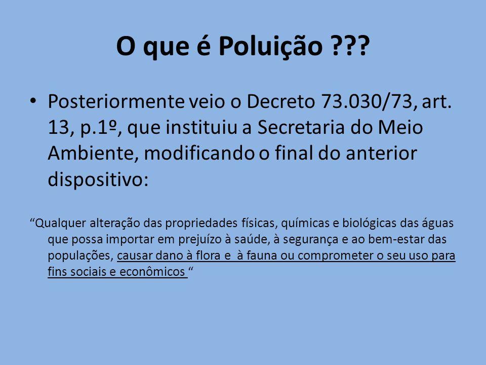 O que é Poluição ??? Posteriormente veio o Decreto 73.030/73, art. 13, p.1º, que instituiu a Secretaria do Meio Ambiente, modificando o final do anter