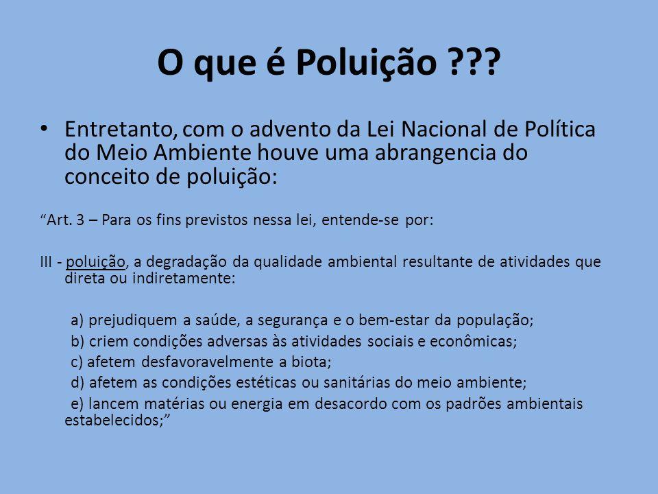O que é Poluição ??? Entretanto, com o advento da Lei Nacional de Política do Meio Ambiente houve uma abrangencia do conceito de poluição: Art. 3 – Pa