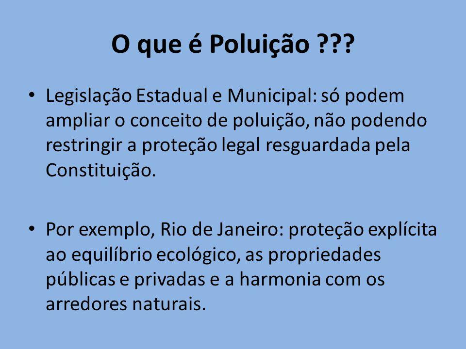 O que é Poluição ??? Legislação Estadual e Municipal: só podem ampliar o conceito de poluição, não podendo restringir a proteção legal resguardada pel