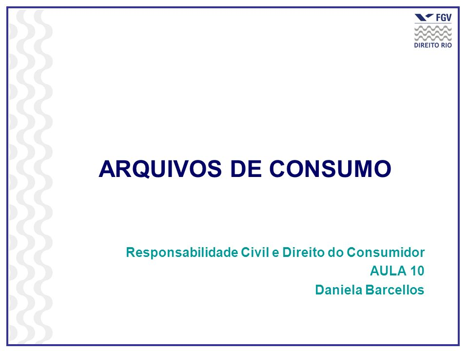 ARQUIVOS DE CONSUMO Responsabilidade Civil e Direito do Consumidor AULA 10 Daniela Barcellos