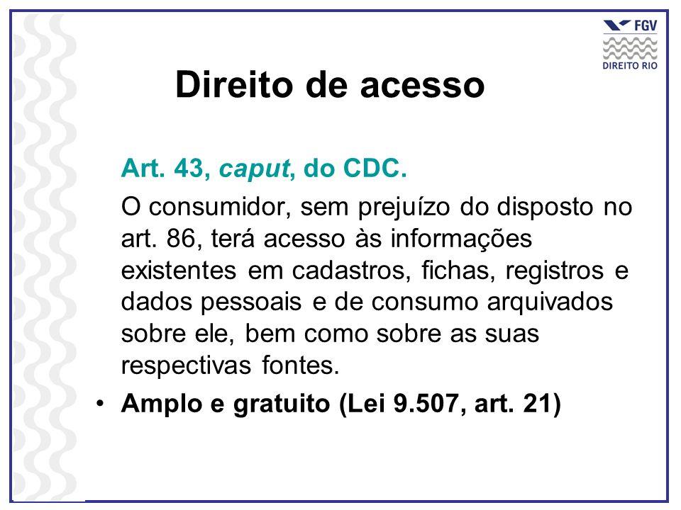 Direito de acesso Art. 43, caput, do CDC. O consumidor, sem prejuízo do disposto no art. 86, terá acesso às informações existentes em cadastros, ficha