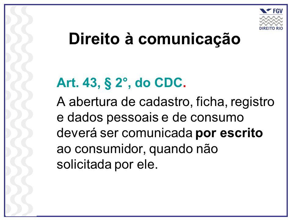 Direito à comunicação Art. 43, § 2°, do CDC. A abertura de cadastro, ficha, registro e dados pessoais e de consumo deverá ser comunicada por escrito a