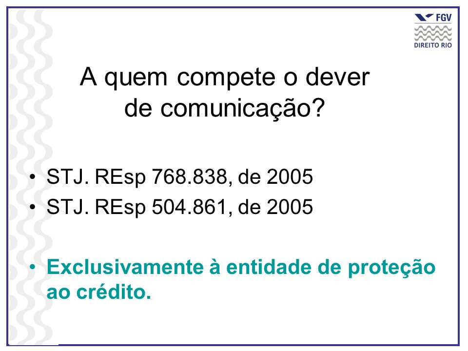 A quem compete o dever de comunicação? STJ. REsp 768.838, de 2005 STJ. REsp 504.861, de 2005 Exclusivamente à entidade de proteção ao crédito.