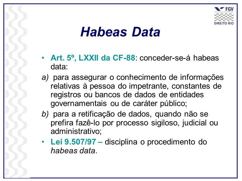 Habeas Data Art. 5º, LXXII da CF-88: conceder-se-á habeas data: a) para assegurar o conhecimento de informações relativas à pessoa do impetrante, cons