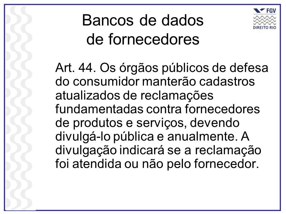 Bancos de dados de fornecedores Art. 44. Os órgãos públicos de defesa do consumidor manterão cadastros atualizados de reclamações fundamentadas contra
