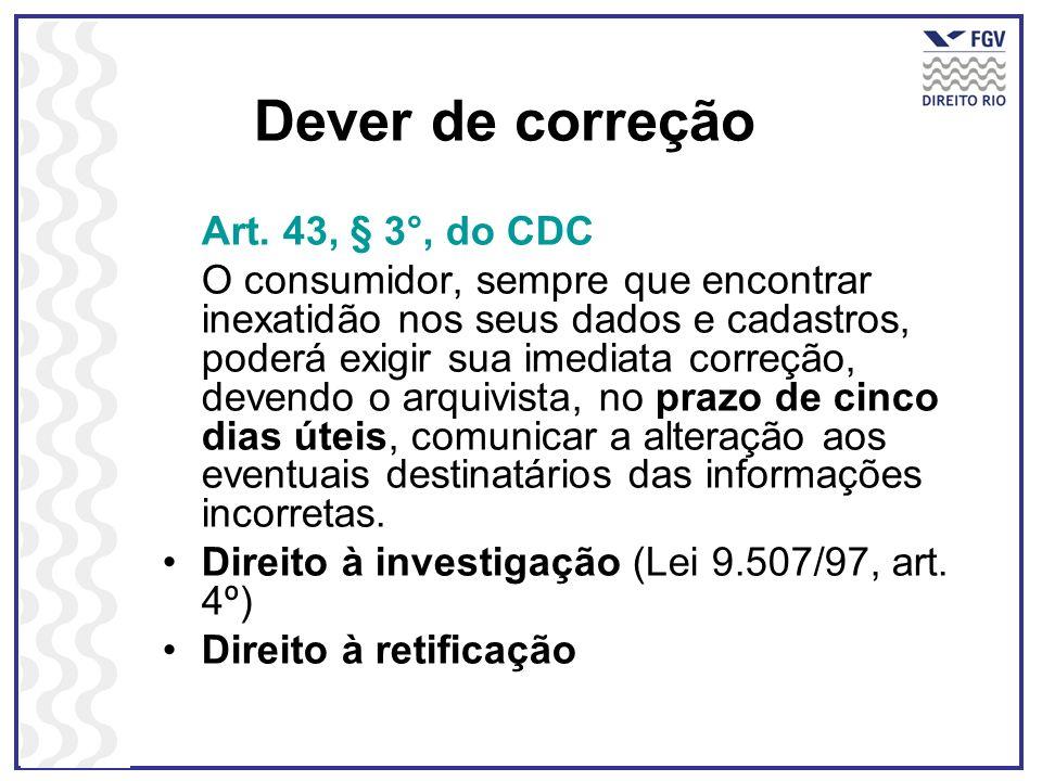 Dever de correção Art. 43, § 3°, do CDC O consumidor, sempre que encontrar inexatidão nos seus dados e cadastros, poderá exigir sua imediata correção,