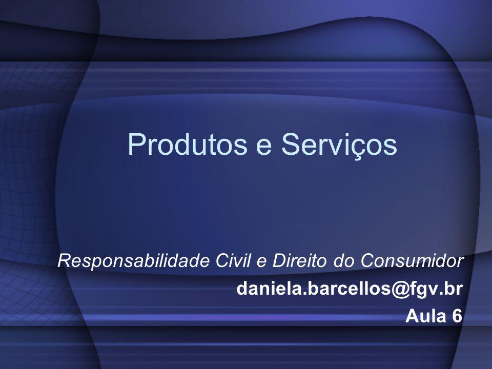 Produtos e Serviços Responsabilidade Civil e Direito do Consumidor daniela.barcellos@fgv.br Aula 6