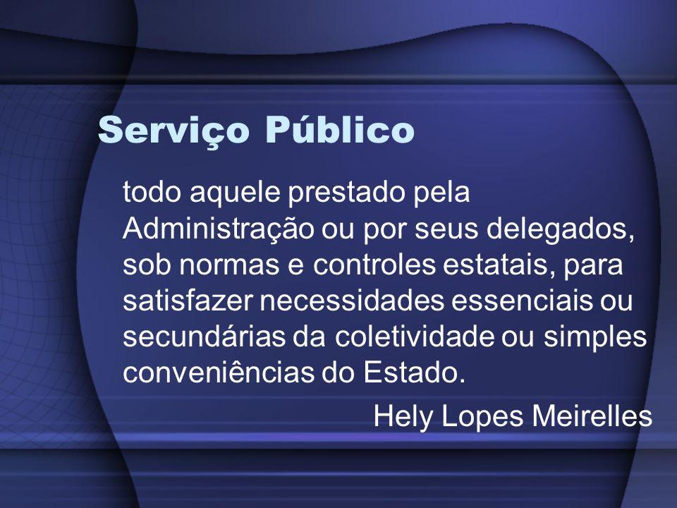 Serviço Público todo aquele prestado pela Administração ou por seus delegados, sob normas e controles estatais, para satisfazer necessidades essenciai
