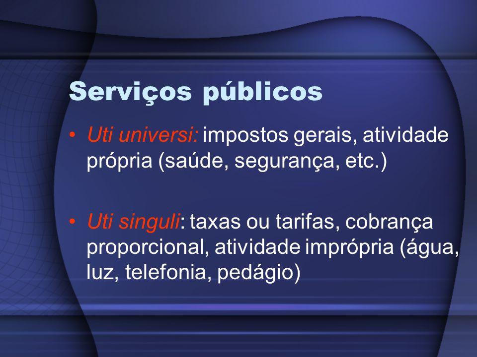 Serviços públicos Uti universi: impostos gerais, atividade própria (saúde, segurança, etc.) Uti singuli: taxas ou tarifas, cobrança proporcional, ativ