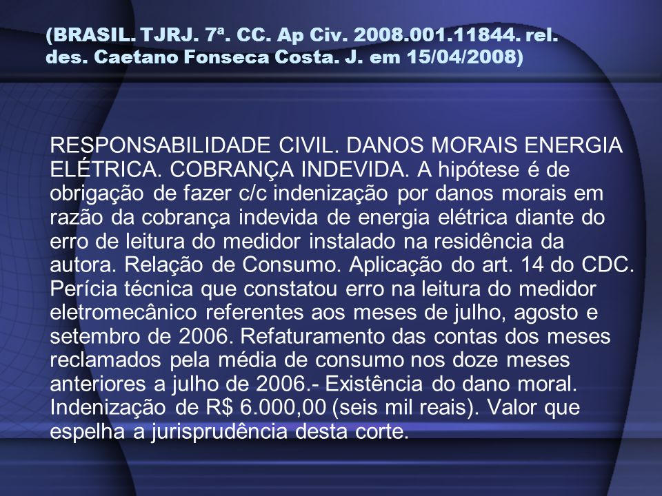 (BRASIL. TJRJ. 7ª. CC. Ap Civ. 2008.001.11844. rel. des. Caetano Fonseca Costa. J. em 15/04/2008) RESPONSABILIDADE CIVIL. DANOS MORAIS ENERGIA ELÉTRIC