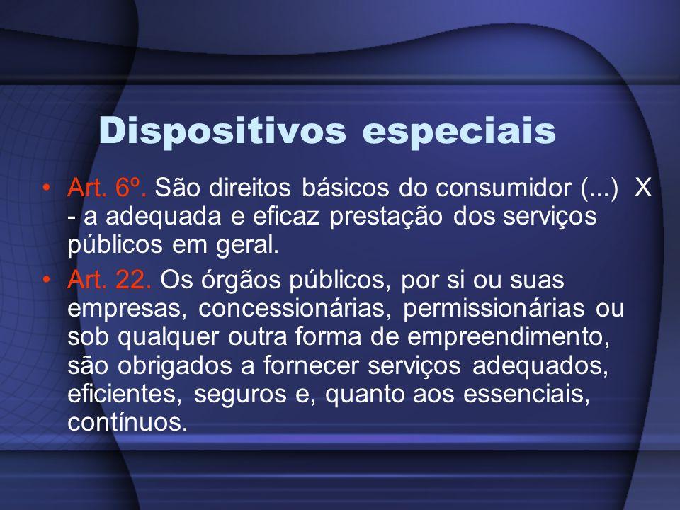 Dispositivos especiais Art. 6º. São direitos básicos do consumidor (...) X - a adequada e eficaz prestação dos serviços públicos em geral. Art. 22. Os