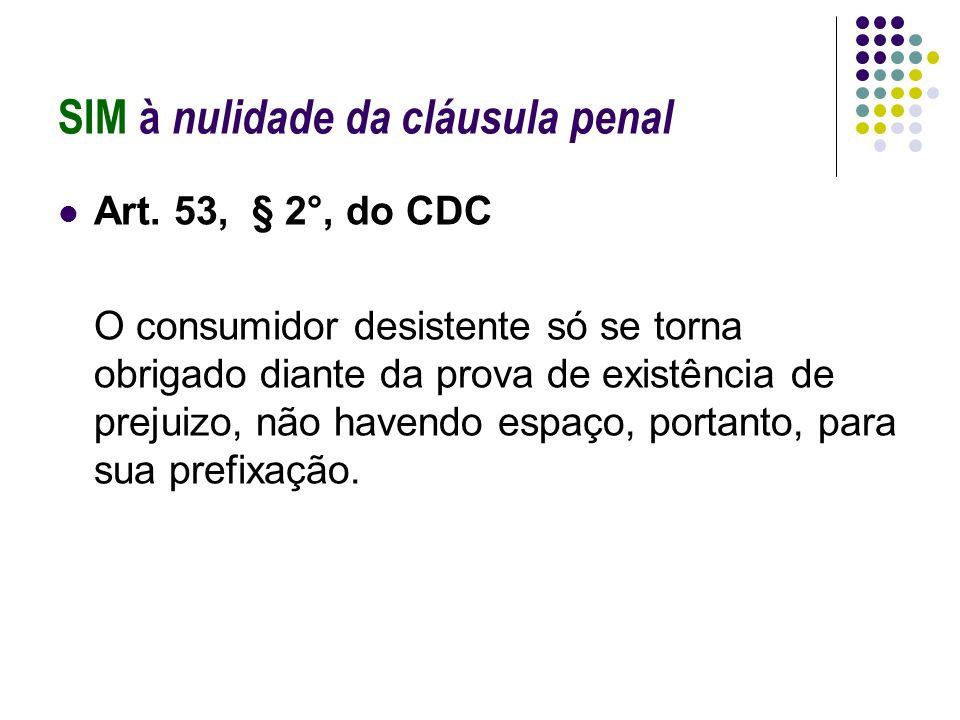 SIM à nulidade da cláusula penal Art. 53, § 2°, do CDC O consumidor desistente só se torna obrigado diante da prova de existência de prejuizo, não hav
