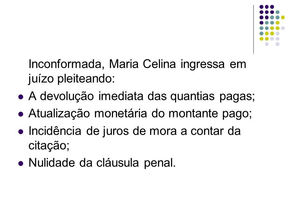 Inconformada, Maria Celina ingressa em juízo pleiteando: A devolução imediata das quantias pagas; Atualização monetária do montante pago; Incidência d