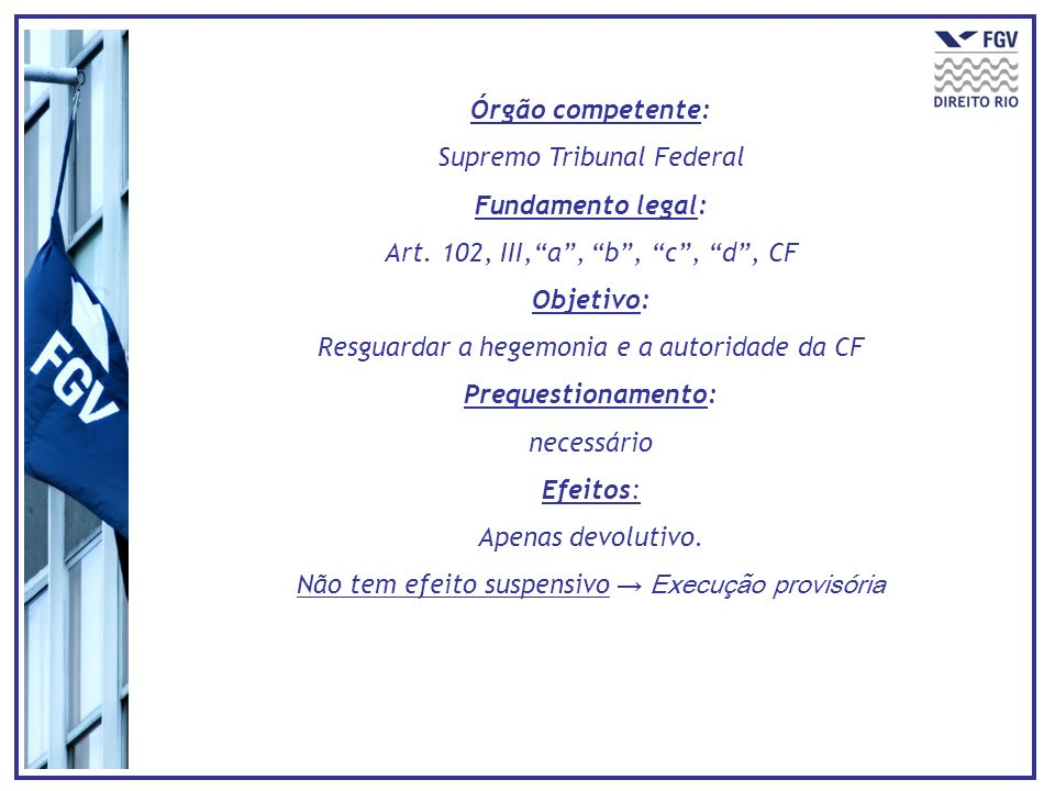 Órgão competente: Supremo Tribunal Federal Fundamento legal: Art. 102, III,a, b, c, d, CF Objetivo: Resguardar a hegemonia e a autoridade da CF Preque