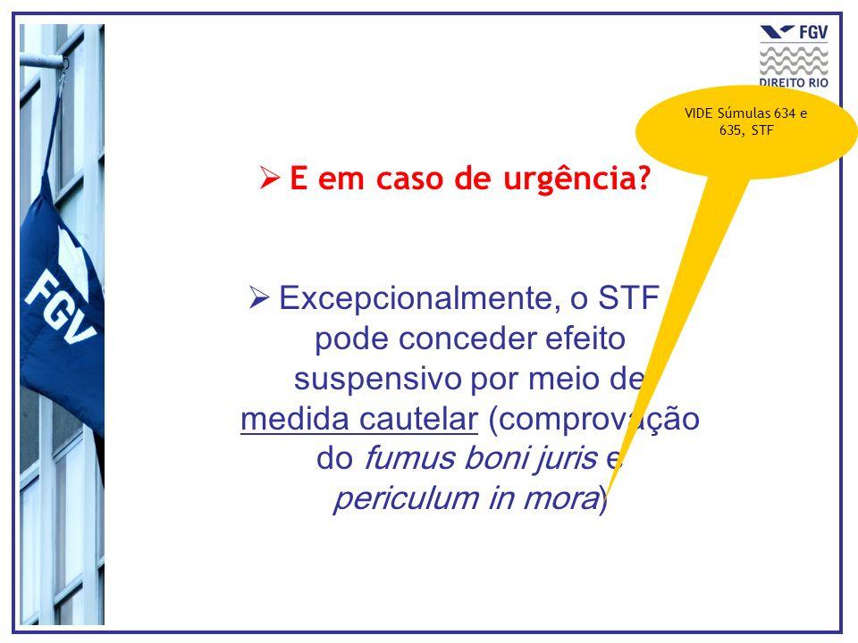 E em caso de urgência? Excepcionalmente, o STF pode conceder efeito suspensivo por meio de medida cautelar (comprovação do fumus boni juris e periculu