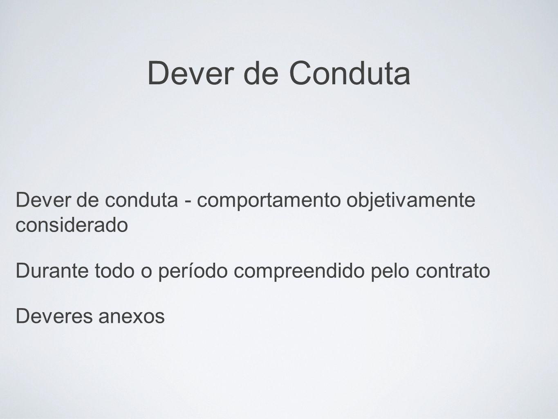 Dever de Conduta Dever de conduta - comportamento objetivamente considerado Durante todo o período compreendido pelo contrato Deveres anexos