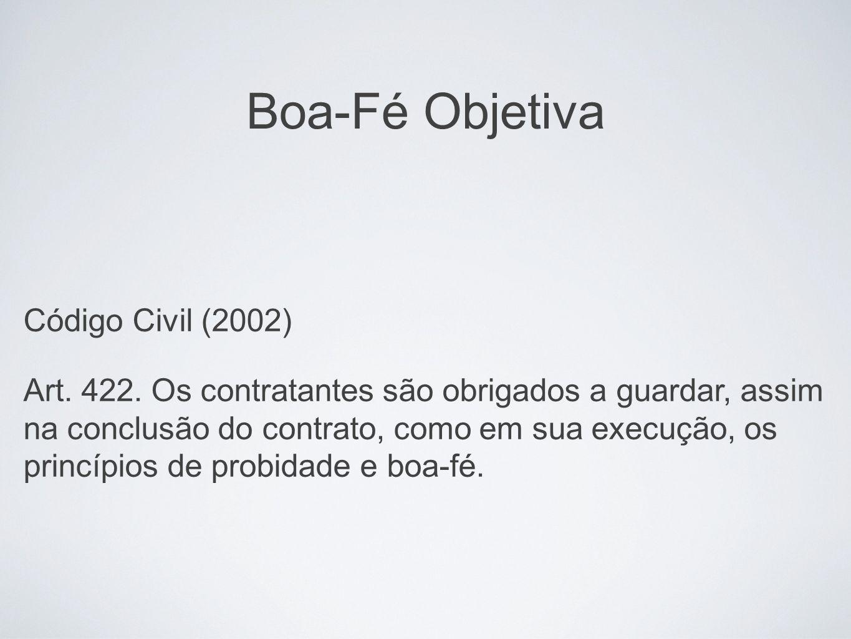 Boa-Fé Objetiva Código Civil (2002) Art. 422. Os contratantes são obrigados a guardar, assim na conclusão do contrato, como em sua execução, os princí