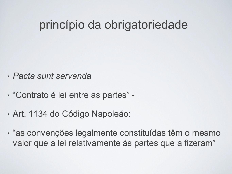 princípio da obrigatoriedade Pacta sunt servanda Contrato é lei entre as partes - Art. 1134 do Código Napoleão: as convenções legalmente constituídas