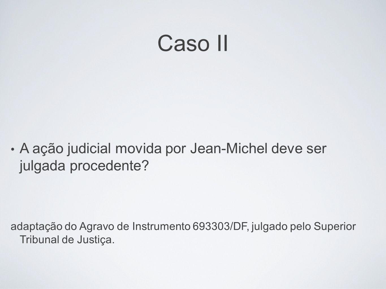 Caso II A ação judicial movida por Jean-Michel deve ser julgada procedente? adaptação do Agravo de Instrumento 693303/DF, julgado pelo Superior Tribun