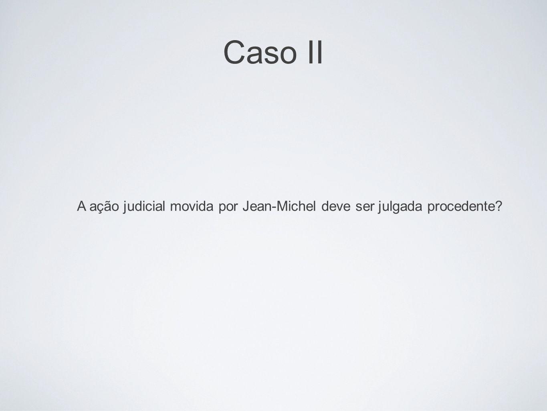 Caso II A ação judicial movida por Jean-Michel deve ser julgada procedente?