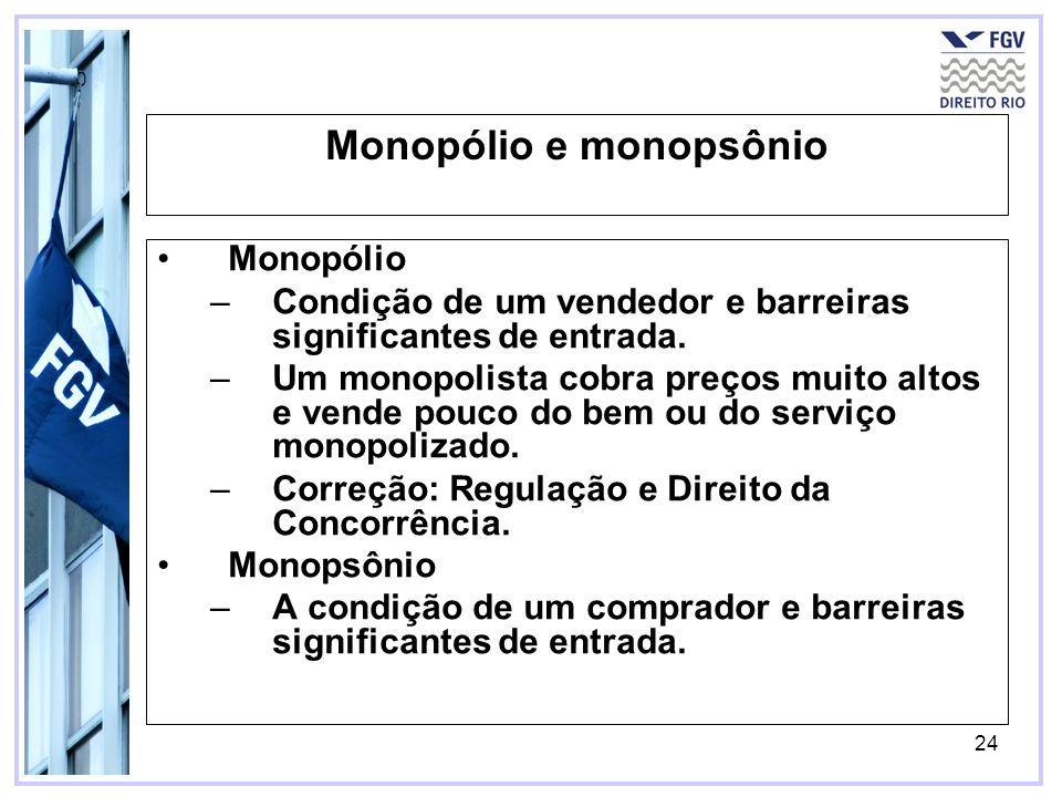 24 Monopólio e monopsônio Monopólio –Condição de um vendedor e barreiras significantes de entrada. –Um monopolista cobra preços muito altos e vende po