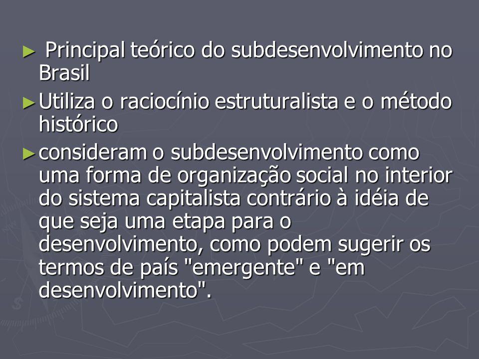 Principal teórico do subdesenvolvimento no Brasil Principal teórico do subdesenvolvimento no Brasil Utiliza o raciocínio estruturalista e o método his