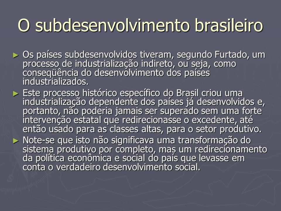 O subdesenvolvimento brasileiro Os países subdesenvolvidos tiveram, segundo Furtado, um processo de industrialização indireto, ou seja, como conseqüên