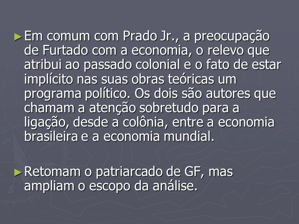 Em comum com Prado Jr., a preocupação de Furtado com a economia, o relevo que atribui ao passado colonial e o fato de estar implícito nas suas obras t