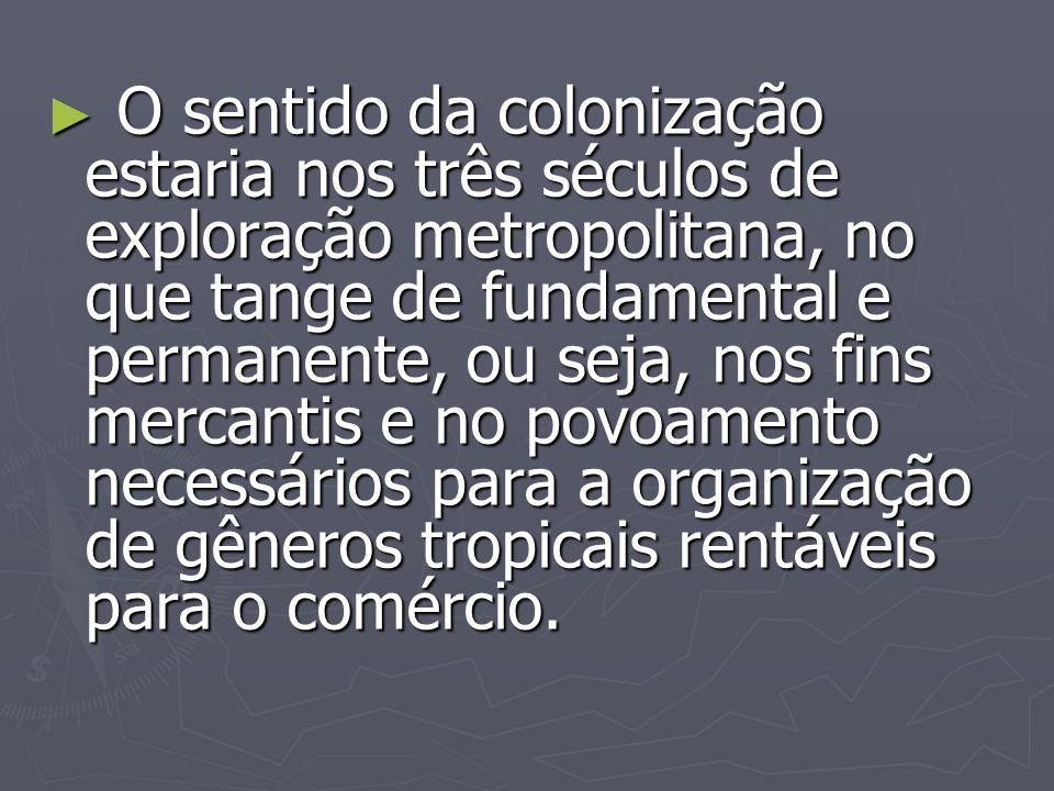 O sentido da colonização estaria nos três séculos de exploração metropolitana, no que tange de fundamental e permanente, ou seja, nos fins mercantis e
