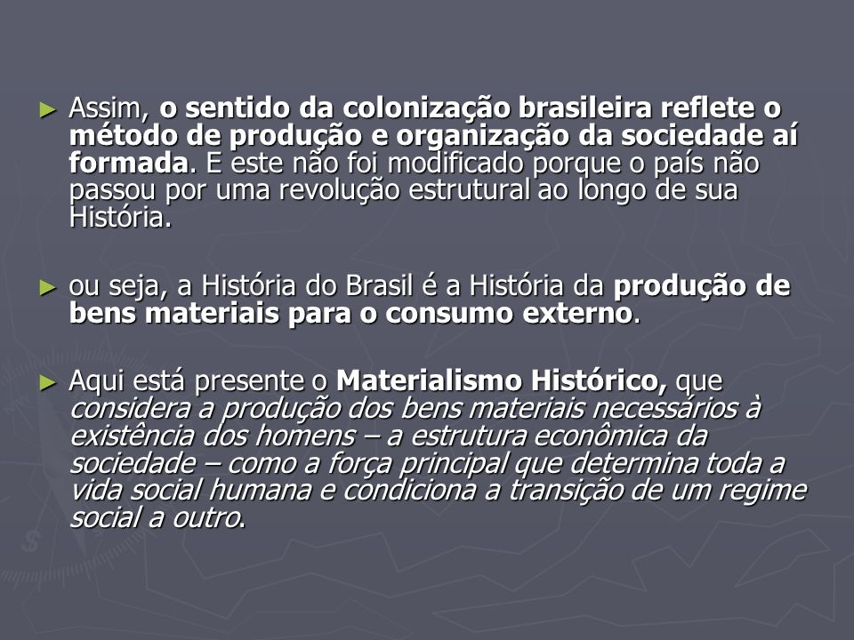Assim, o sentido da colonização brasileira reflete o método de produção e organização da sociedade aí formada. E este não foi modificado porque o país
