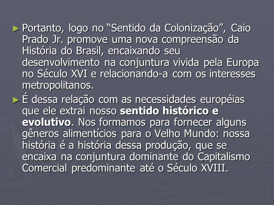 Portanto, logo no Sentido da Colonização, Caio Prado Jr. promove uma nova compreensão da História do Brasil, encaixando seu desenvolvimento na conjunt