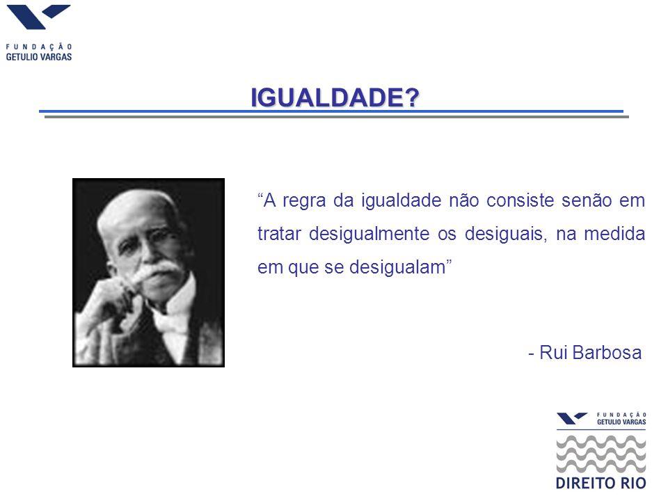 IGUALDADE? A regra da igualdade não consiste senão em tratar desigualmente os desiguais, na medida em que se desigualam - Rui Barbosa