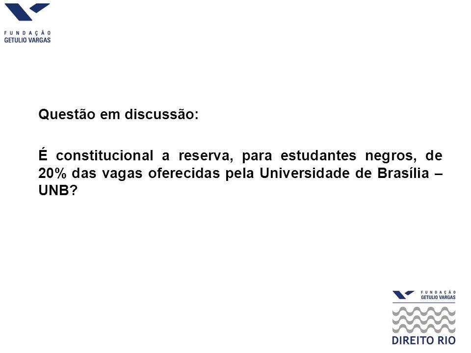 Questão em discussão: É constitucional a reserva, para estudantes negros, de 20% das vagas oferecidas pela Universidade de Brasília – UNB?