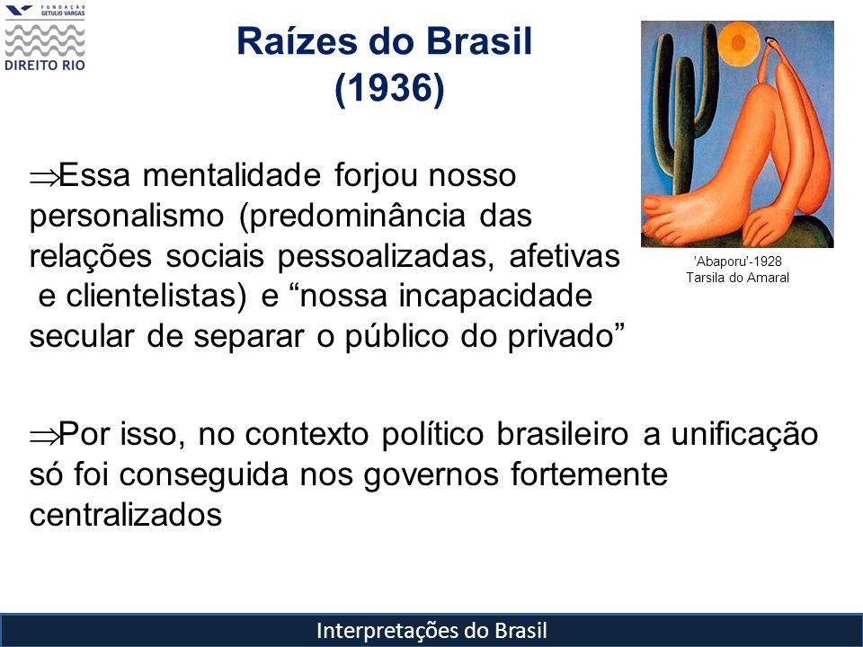 Interpretações do Brasil Raízes do Brasil (1936) 'Abaporu'-1928 Tarsila do Amaral Essa mentalidade forjou nosso personalismo (predominância das relaçõ