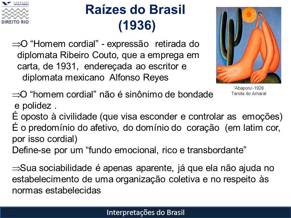 Interpretações do Brasil Raízes do Brasil (1936) 'Abaporu'-1928 Tarsila do Amaral O Homem cordial - expressão retirada do diplomata Ribeiro Couto, que