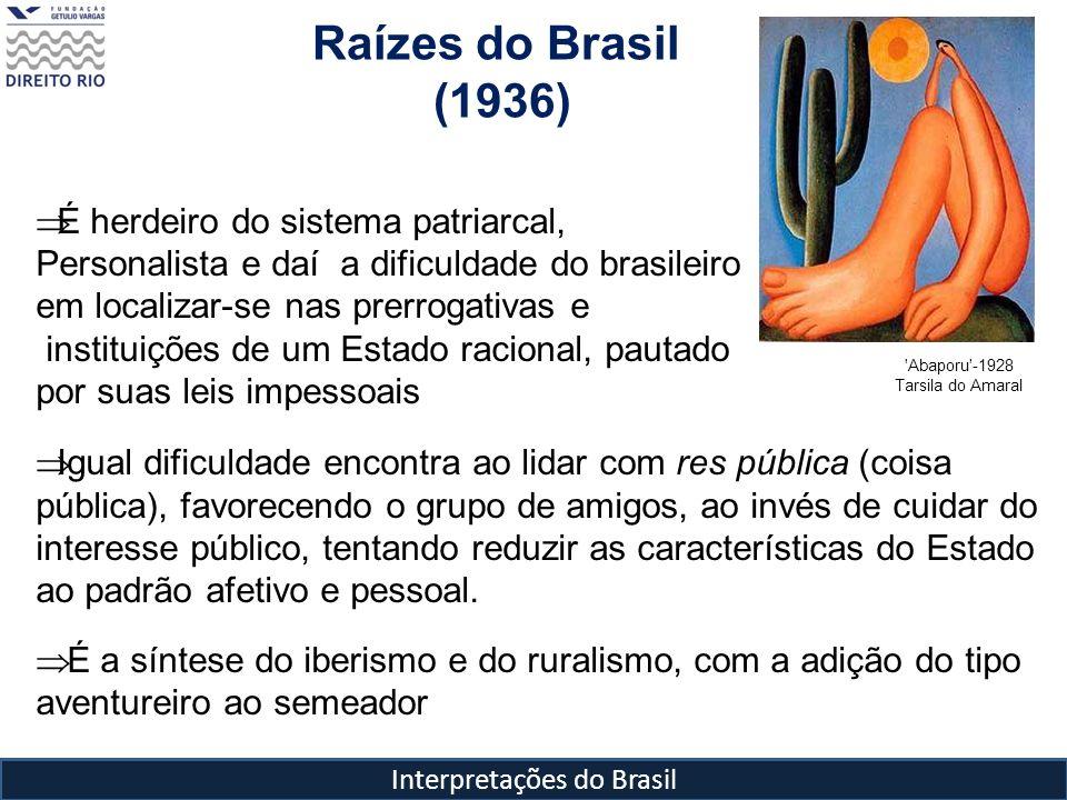 Interpretações do Brasil Raízes do Brasil (1936) 'Abaporu'-1928 Tarsila do Amaral É herdeiro do sistema patriarcal, Personalista e daí a dificuldade d