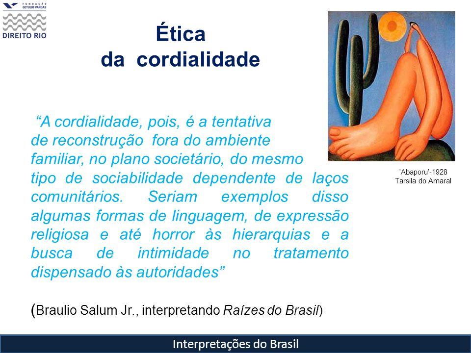 Interpretações do Brasil Ética da cordialidade 'Abaporu'-1928 Tarsila do Amaral A cordialidade, pois, é a tentativa de reconstrução fora do ambiente f