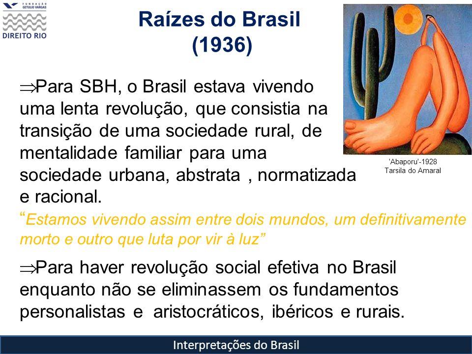 Interpretações do Brasil Raízes do Brasil (1936) 'Abaporu'-1928 Tarsila do Amaral Para SBH, o Brasil estava vivendo uma lenta revolução, que consistia