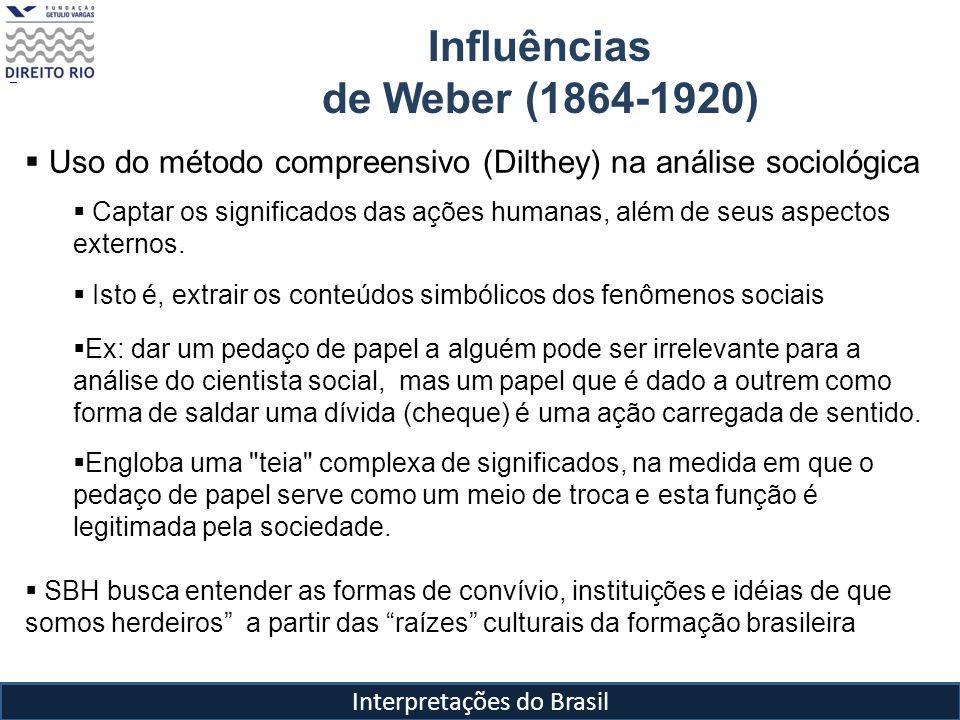 Interpretações do Brasil Influências de Weber (1864-1920) Tipos ideais (conceito weberiano): É uma abstração, trata-se de uma construção intelectual, por isso não são puros O pesquisador disseca as propriedades dos fenômenos sociais observados e depois os reconstrói ( exagera suas características).
