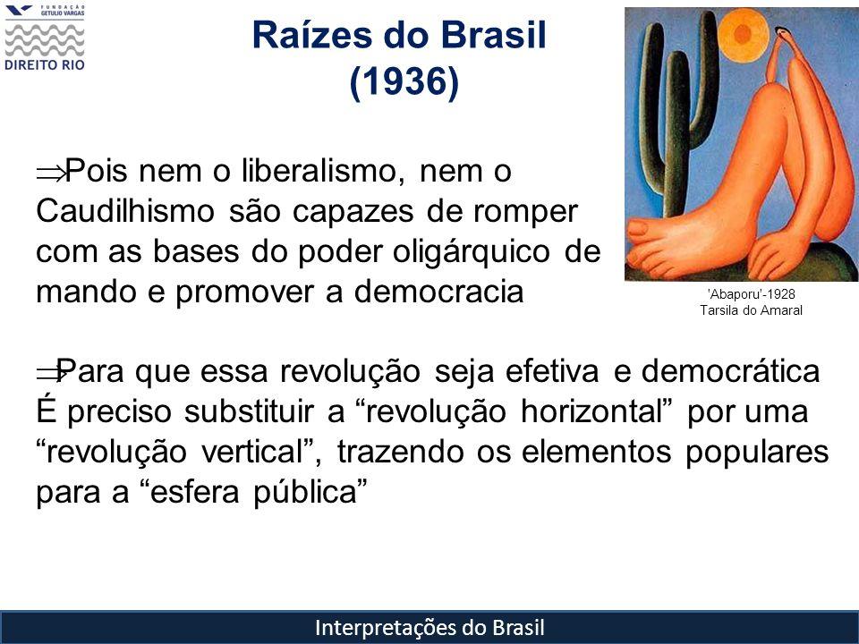 Interpretações do Brasil Raízes do Brasil (1936) 'Abaporu'-1928 Tarsila do Amaral Pois nem o liberalismo, nem o Caudilhismo são capazes de romper com