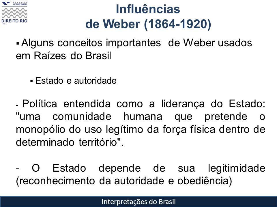 Interpretações do Brasil Influências de Weber (1864-1920) Alguns conceitos importantes de Weber usados em Raízes do Brasil Estado e autoridade -Estado moderno inspira-se, principalmente, na dominação de caráter racional: Monopólio da violência Centralização dos impostos Crença na legitimidade das ordens estatuídas e do direito de mando daqueles que, em virtude dessas ordens, estão nomeados para exercer a dominação (dominação legal) separação radical entre público e privado Racionalização e burocratização das instituições (relações institucionais devem ser impessoais e universais)