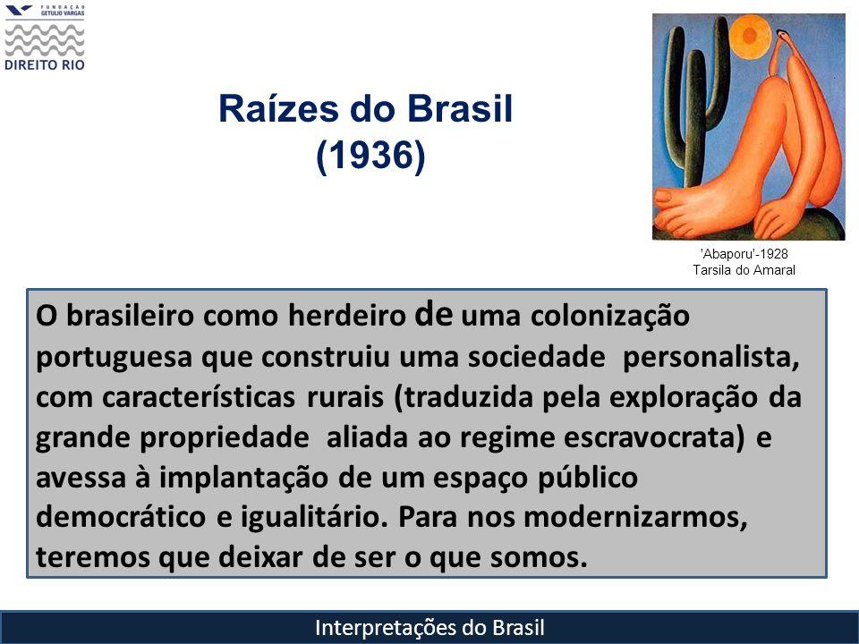 Interpretações do Brasil Raízes do Brasil (1936) Abaporu -1928 Tarsila do Amaral Pois nem o liberalismo, nem o Caudilhismo são capazes de romper com as bases do poder oligárquico de mando e promover a democracia Para que essa revolução seja efetiva e democrática É preciso substituir a revolução horizontal por uma revolução vertical, trazendo os elementos populares para a esfera pública