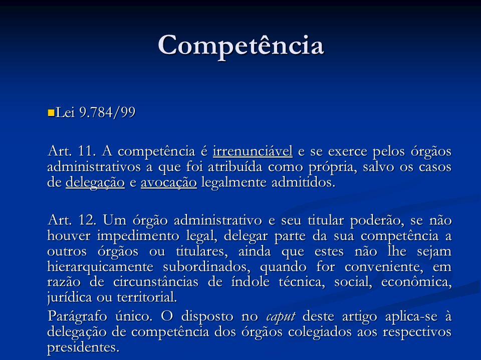 Competência Lei 9.784/99 Lei 9.784/99 Art. 11. A competência é irrenunciável e se exerce pelos órgãos administrativos a que foi atribuída como própria