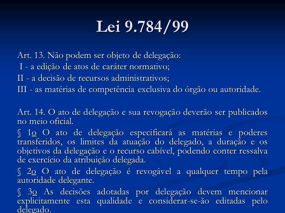 Lei 9.784/99 Art. 13. Não podem ser objeto de delegação: I - a edição de atos de caráter normativo; I - a edição de atos de caráter normativo; II - a