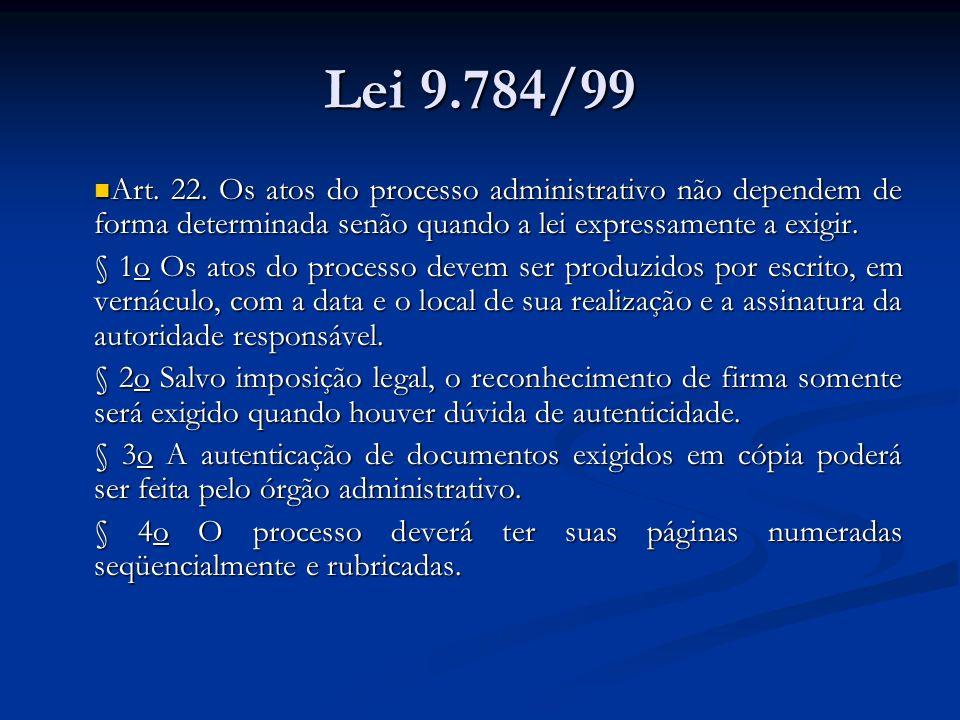 Lei 9.784/99 Art. 22. Os atos do processo administrativo não dependem de forma determinada senão quando a lei expressamente a exigir. Art. 22. Os atos