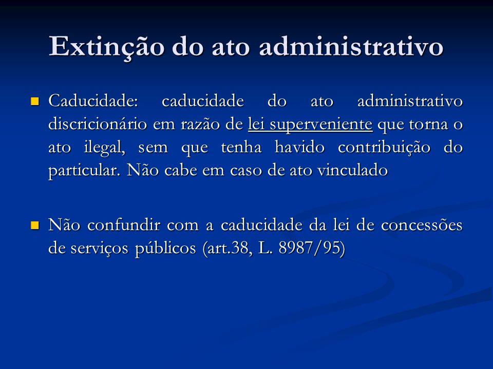 Extinção do ato administrativo Caducidade: caducidade do ato administrativo discricionário em razão de lei superveniente que torna o ato ilegal, sem q