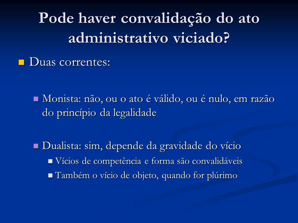 Pode haver convalidação do ato administrativo viciado? Duas correntes: Duas correntes: Monista: não, ou o ato é válido, ou é nulo, em razão do princíp