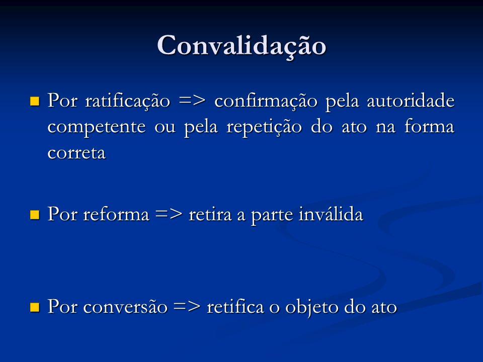 Convalidação Por ratificação => confirmação pela autoridade competente ou pela repetição do ato na forma correta Por ratificação => confirmação pela a