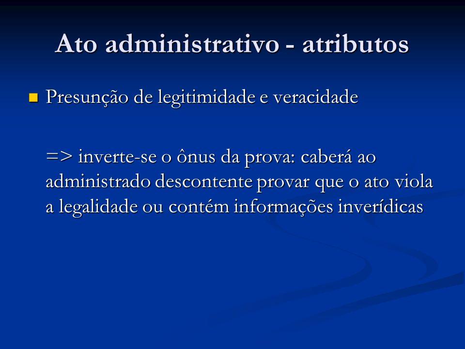 Ato administrativo - atributos Presunção de legitimidade e veracidade Presunção de legitimidade e veracidade => inverte-se o ônus da prova: caberá ao